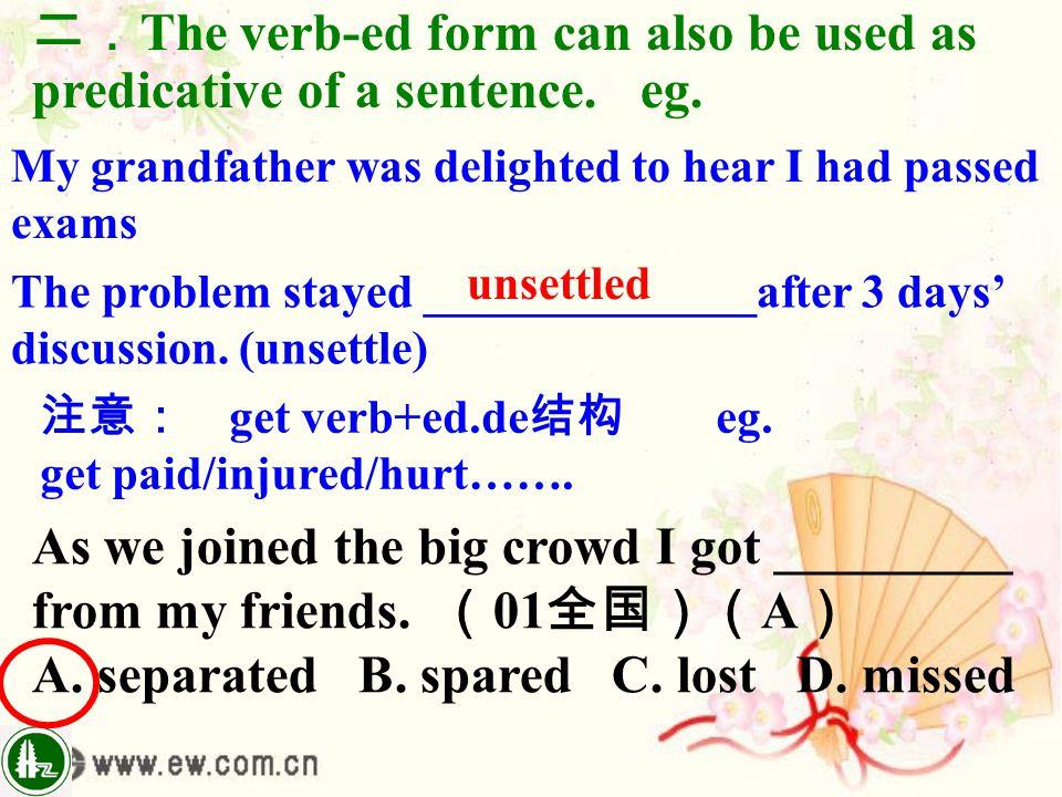 二. The verb-ed form can also be used as predicative of a sentence. eg. My grandfather was delighted to hear I had passed exams The problem stayed ____