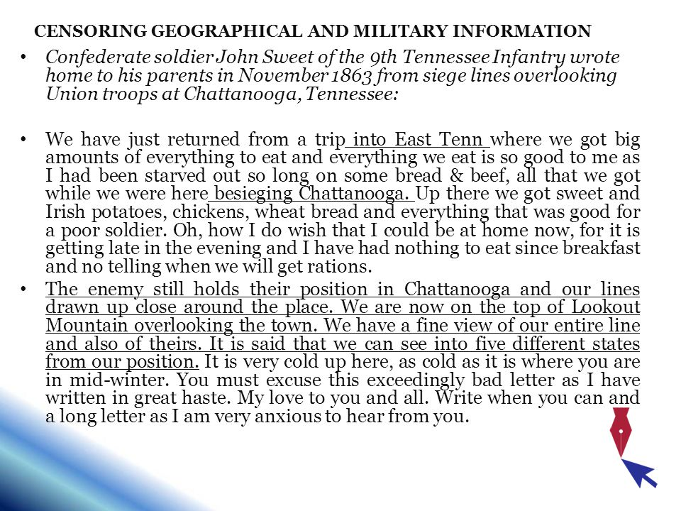 CENSORING GEOGRAPHICAL AND MILITARY INFORMATION Confederate soldier John Sweet of the 9th Tennessee Infantry wrote home to his parents in November 1863 from siege lines overlooking Union troops at Chattanooga, Tennessee: We have just returned from a trip into East Tenn where we got big amounts of everything to eat and everything we eat is so good to me as I had been starved out so long on some bread & beef, all that we got while we were here besieging Chattanooga.