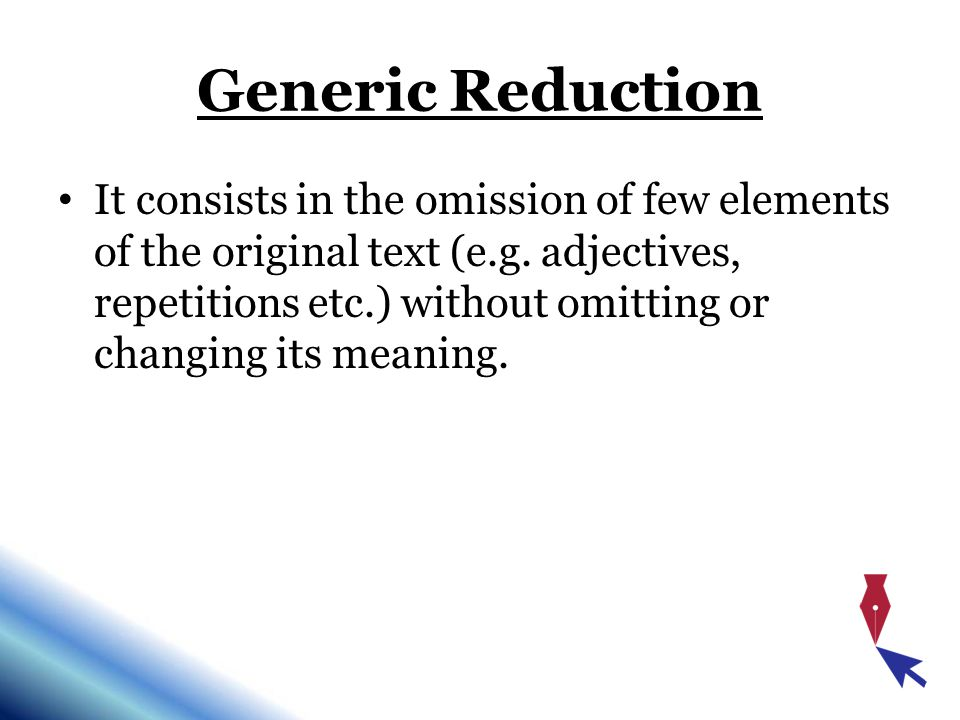 Generic Reduction It consists in the omission of few elements of the original text (e.g.