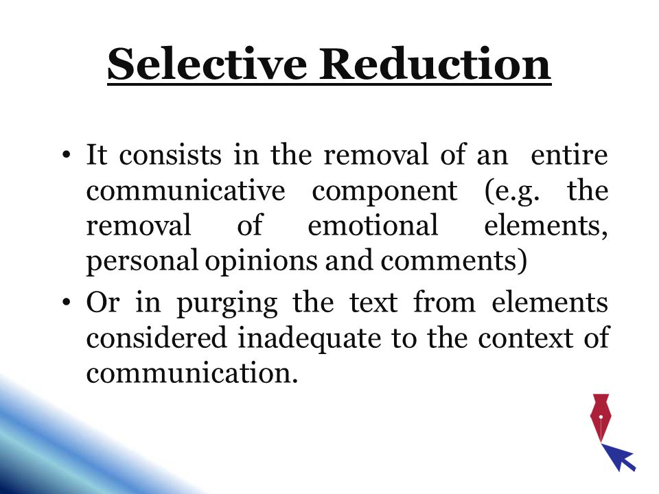 Selective Reduction It consists in the removal of an entire communicative component (e.g. the removal of emotional elements, personal opinions and com