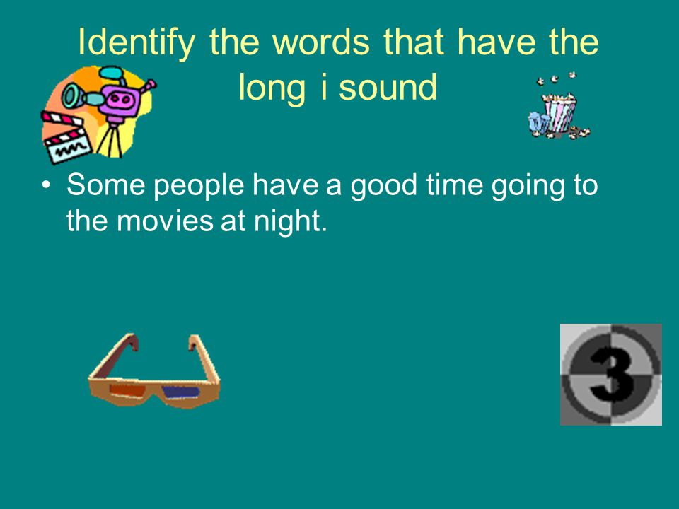 Identify the words that have the long i sound Some people have a good time going to the movies at night.