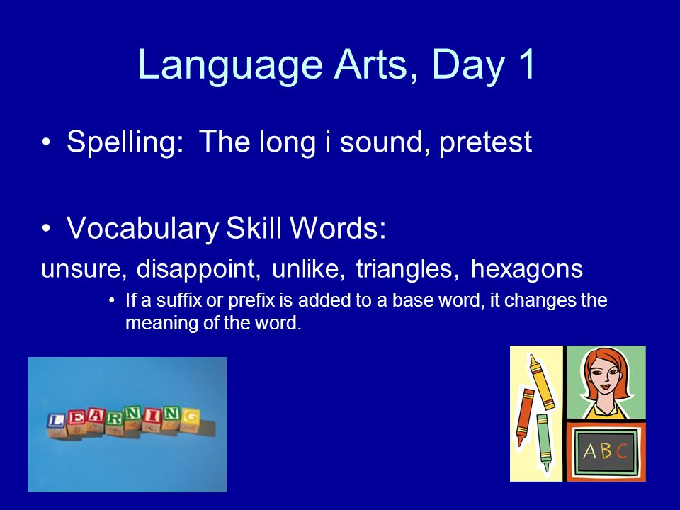 Language Arts, Day 1 Spelling: The long i sound, pretest Vocabulary Skill Words: unsure, disappoint, unlike, triangles, hexagons If a suffix or prefix