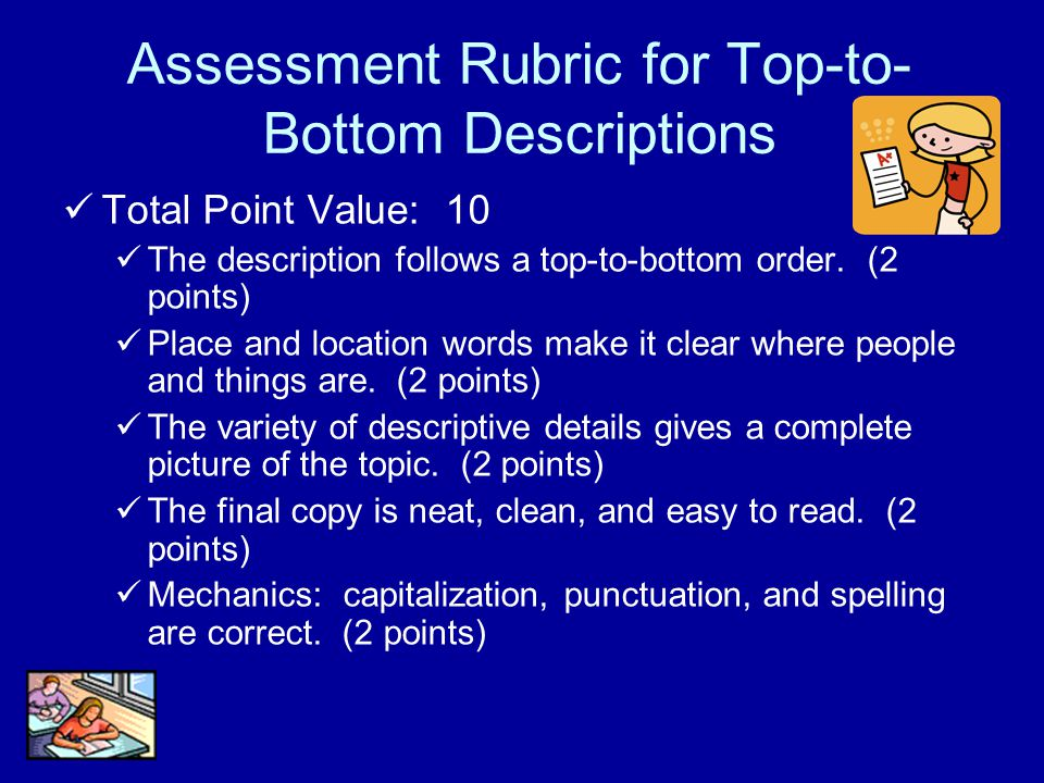 Assessment Rubric for Top-to- Bottom Descriptions Total Point Value: 10 The description follows a top-to-bottom order. (2 points) Place and location w
