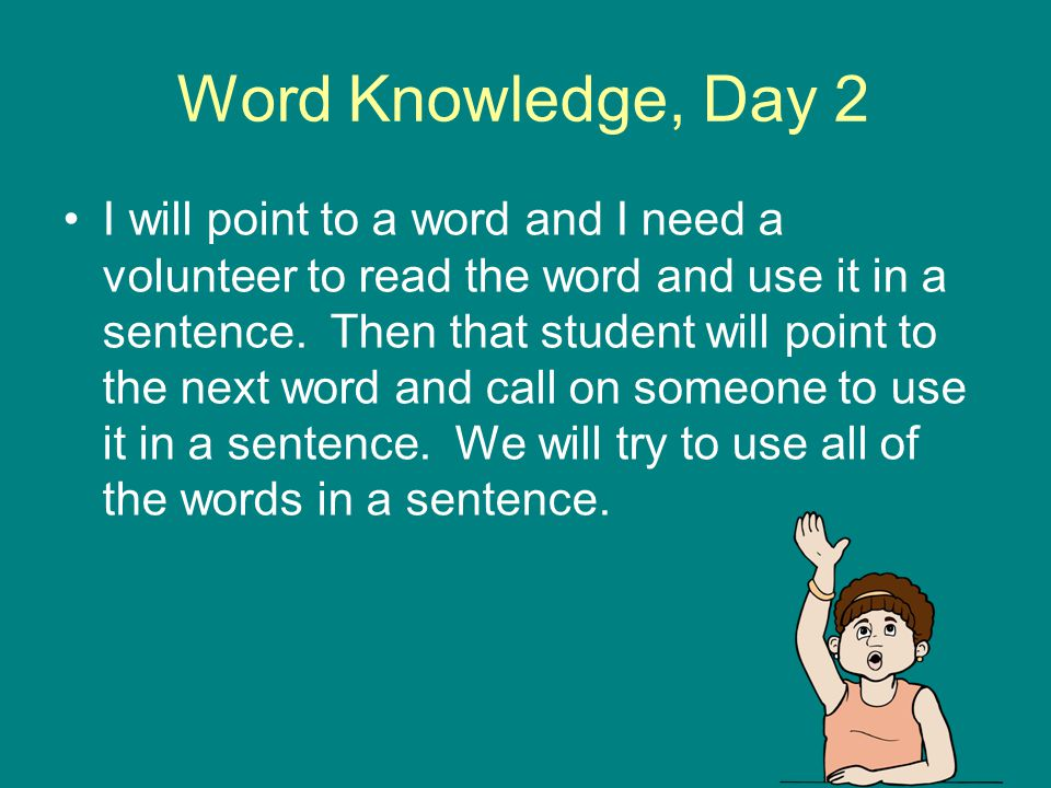 Word Knowledge, Day 2 I will point to a word and I need a volunteer to read the word and use it in a sentence. Then that student will point to the nex