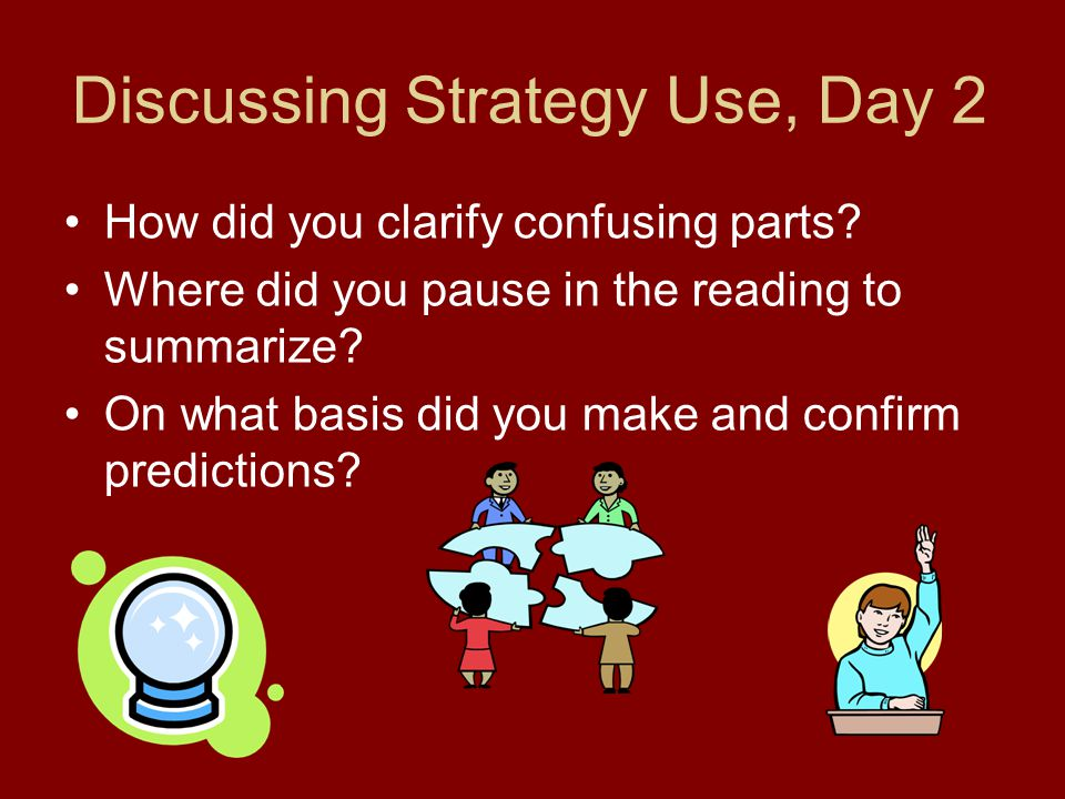 Discussing Strategy Use, Day 2 How did you clarify confusing parts? Where did you pause in the reading to summarize? On what basis did you make and co