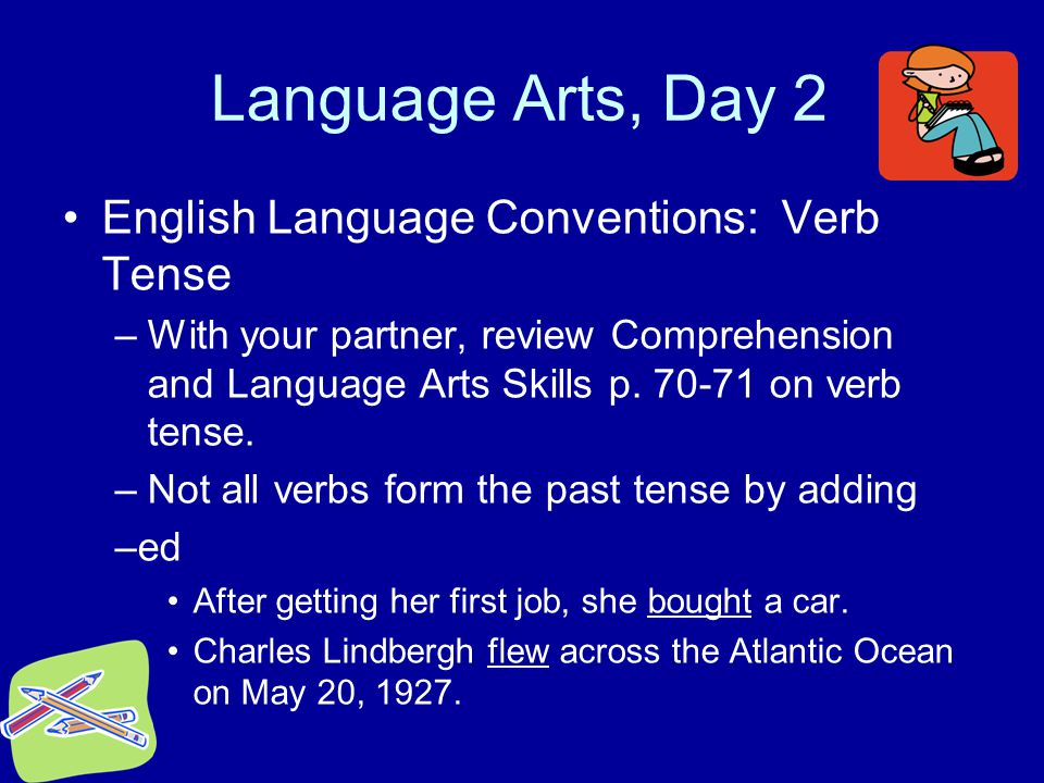 Language Arts, Day 2 English Language Conventions: Verb Tense –With your partner, review Comprehension and Language Arts Skills p. 70-71 on verb tense