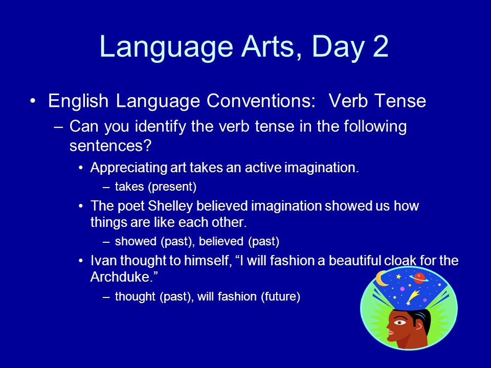Language Arts, Day 2 English Language Conventions: Verb Tense –Can you identify the verb tense in the following sentences? Appreciating art takes an a