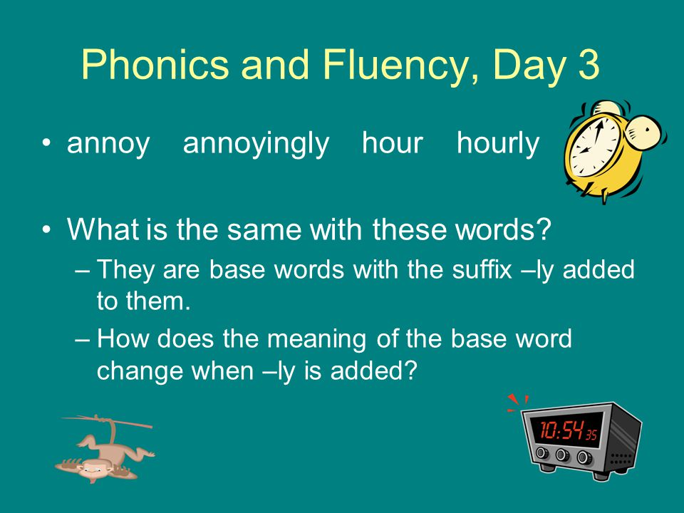 Phonics and Fluency, Day 3 annoy annoyingly hour hourly What is the same with these words? –They are base words with the suffix –ly added to them. –Ho