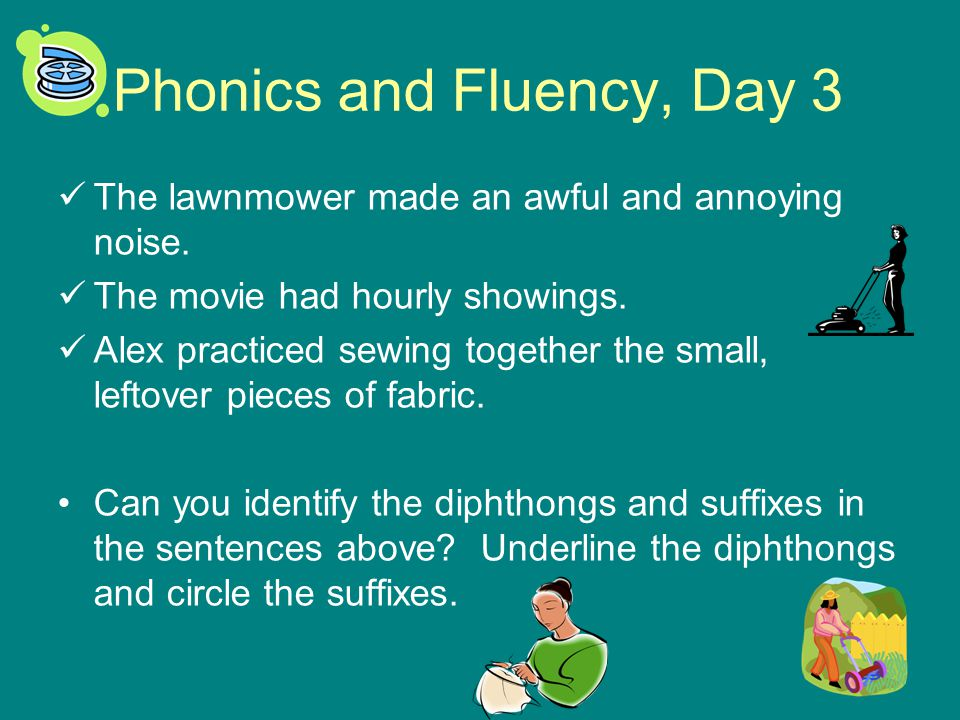 Phonics and Fluency, Day 3 The lawnmower made an awful and annoying noise. The movie had hourly showings. Alex practiced sewing together the small, le