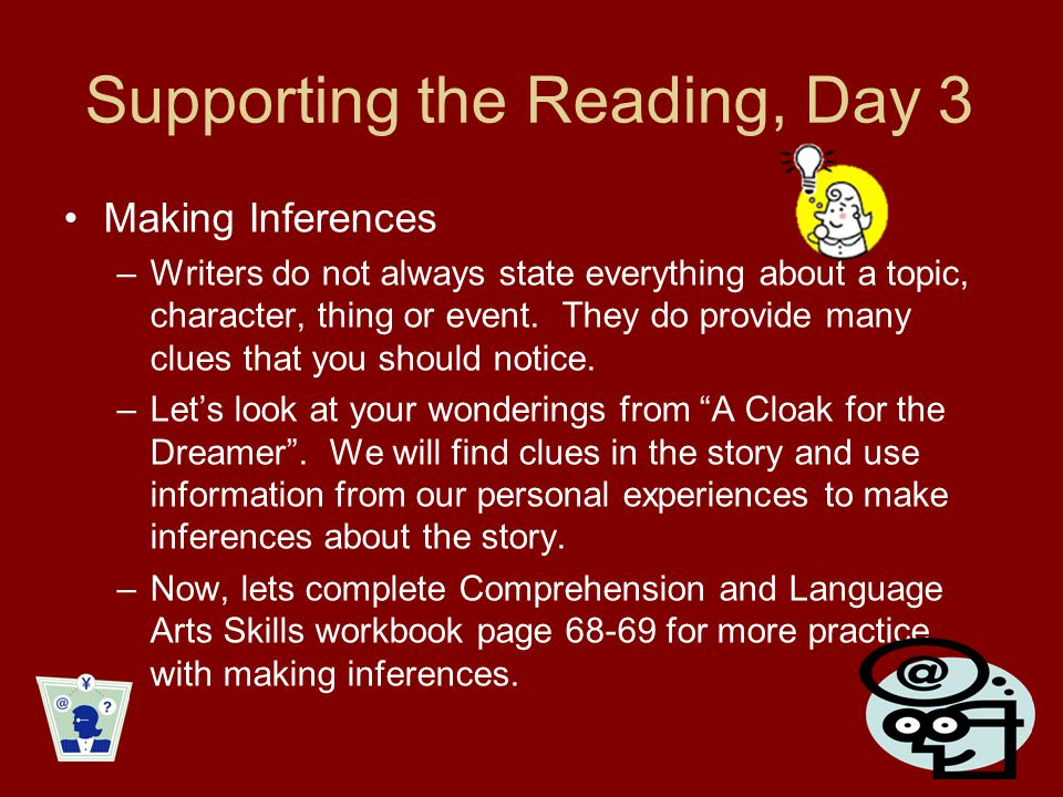 Supporting the Reading, Day 3 Making Inferences –Writers do not always state everything about a topic, character, thing or event. They do provide many