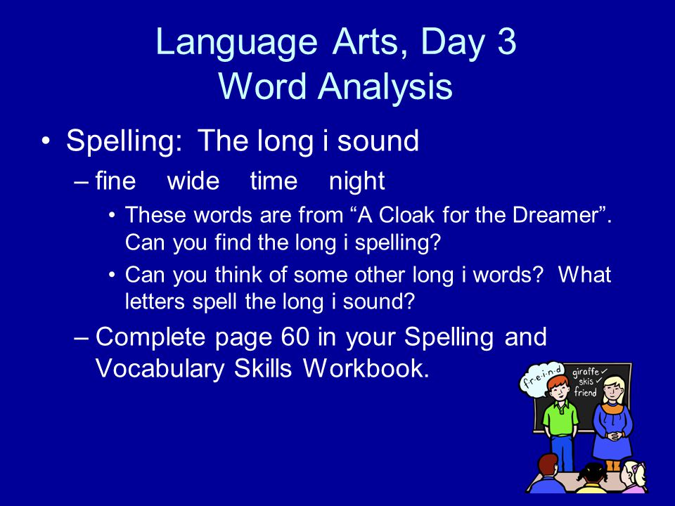 "Language Arts, Day 3 Word Analysis Spelling: The long i sound –fine wide time night These words are from ""A Cloak for the Dreamer"". Can you find the l"