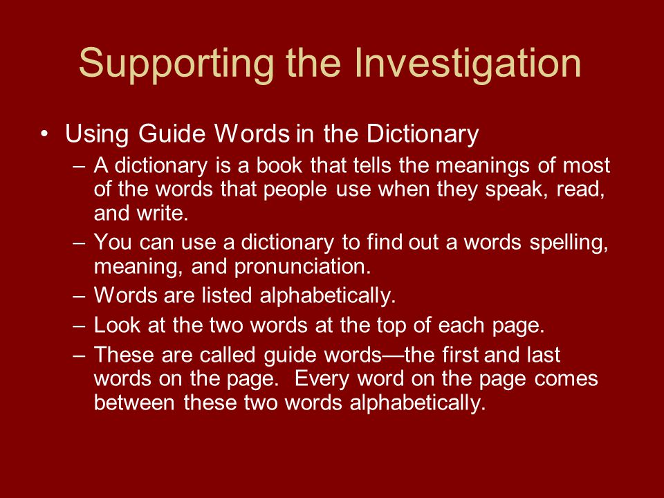 Supporting the Investigation Using Guide Words in the Dictionary –A dictionary is a book that tells the meanings of most of the words that people use