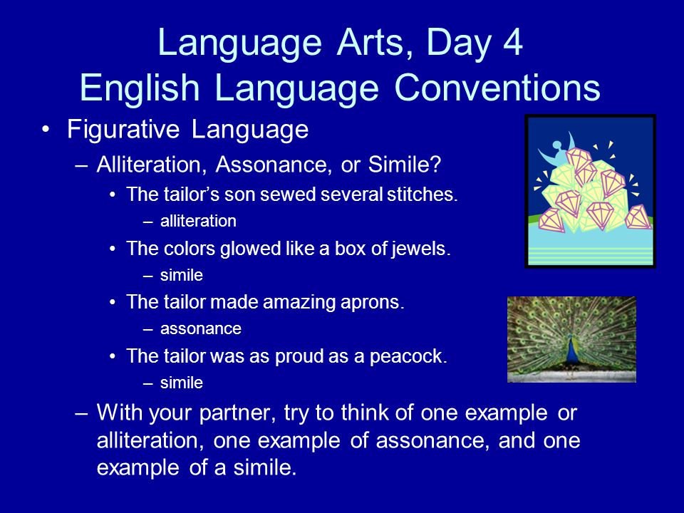 Language Arts, Day 4 English Language Conventions Figurative Language –Alliteration, Assonance, or Simile? The tailor's son sewed several stitches. –a