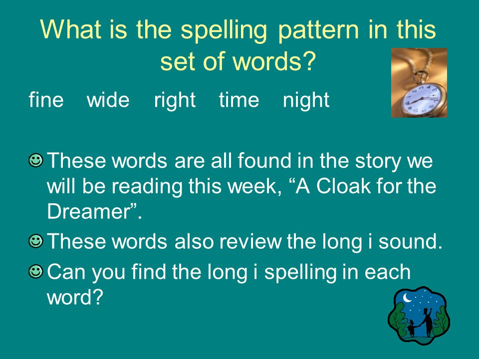 Language Arts, Day 3 Word Analysis Spelling: The long i sound –fine wide time night These words are from A Cloak for the Dreamer .