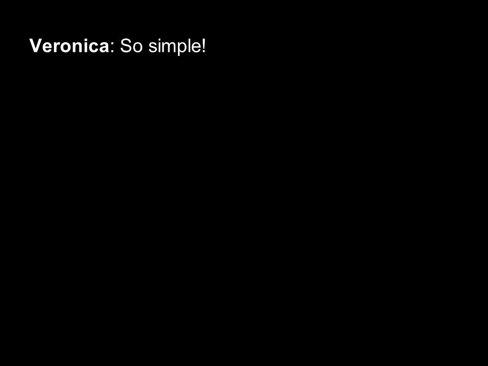 Veronica: So simple!
