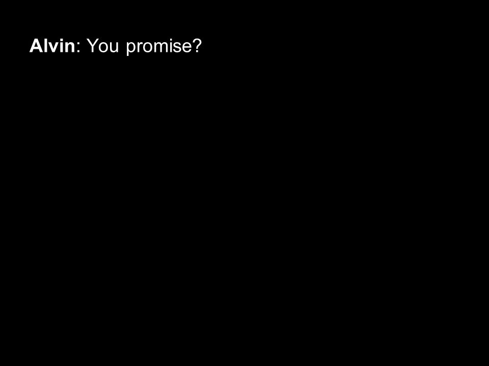 Alvin: You promise