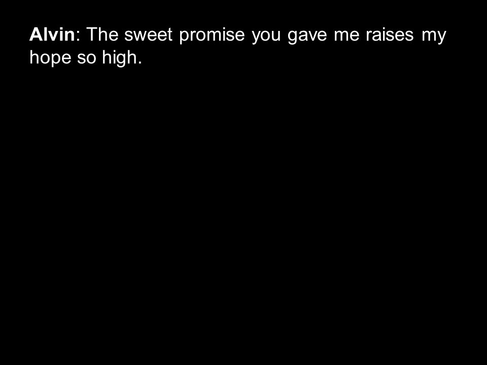 Alvin: The sweet promise you gave me raises my hope so high.