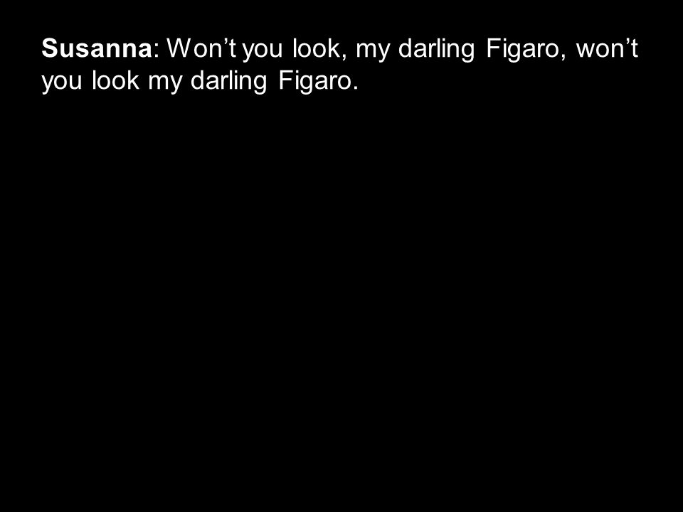 Susanna: Won't you look, my darling Figaro, won't you look my darling Figaro.