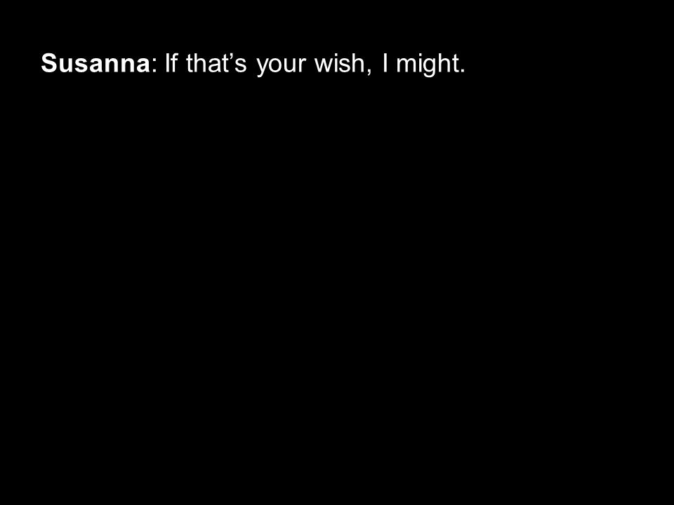 Susanna: If that's your wish, I might.
