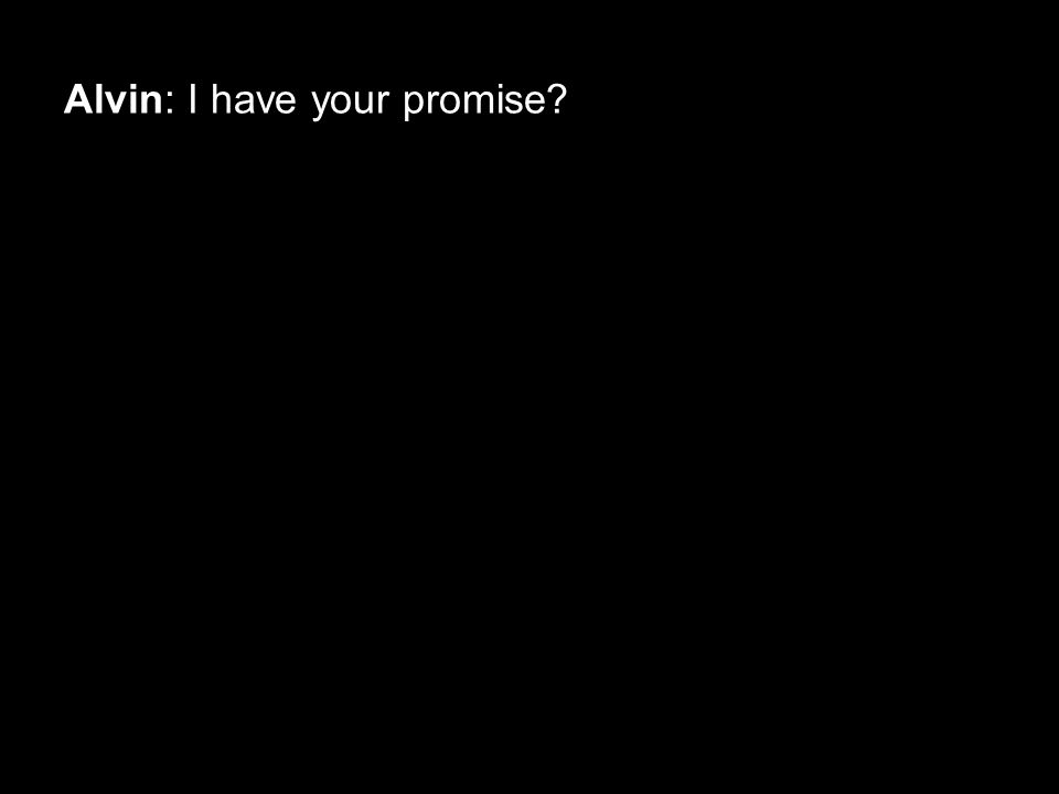 Alvin: I have your promise