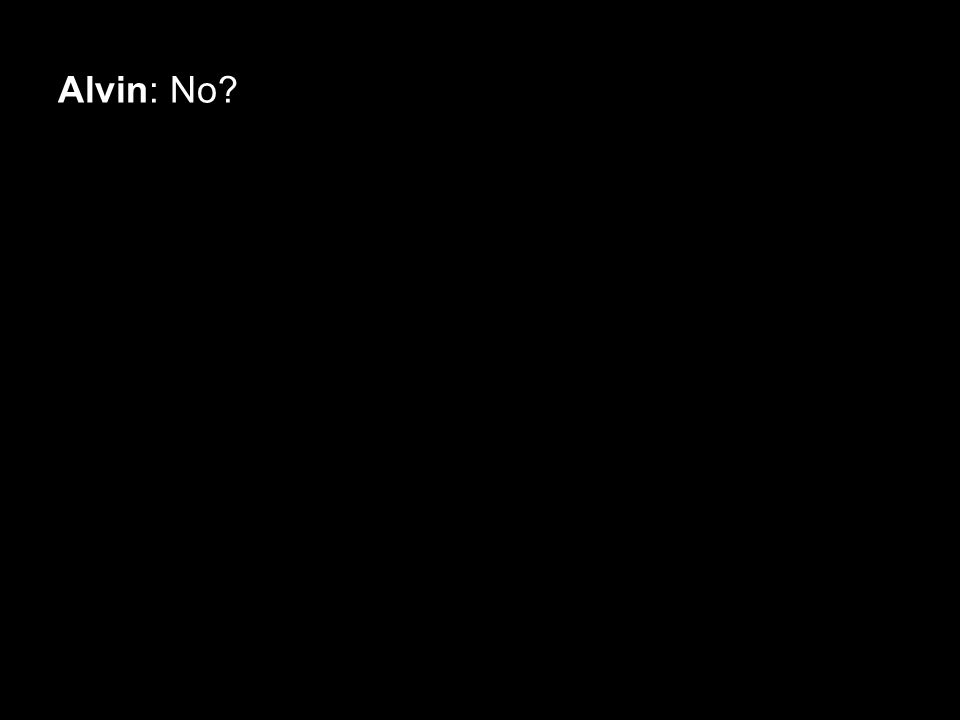 Alvin: No?