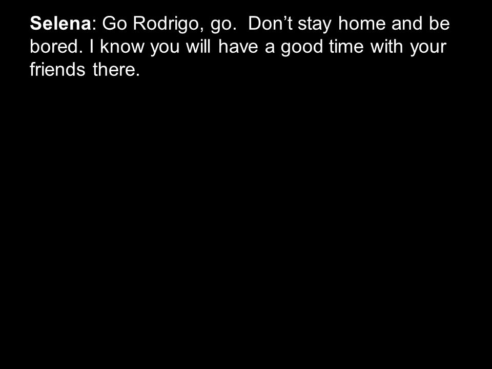 Selena: Go Rodrigo, go. Don't stay home and be bored.