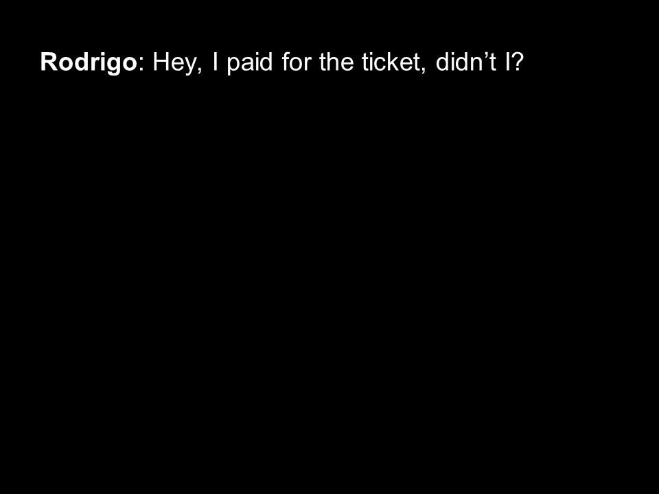 Rodrigo: Hey, I paid for the ticket, didn't I
