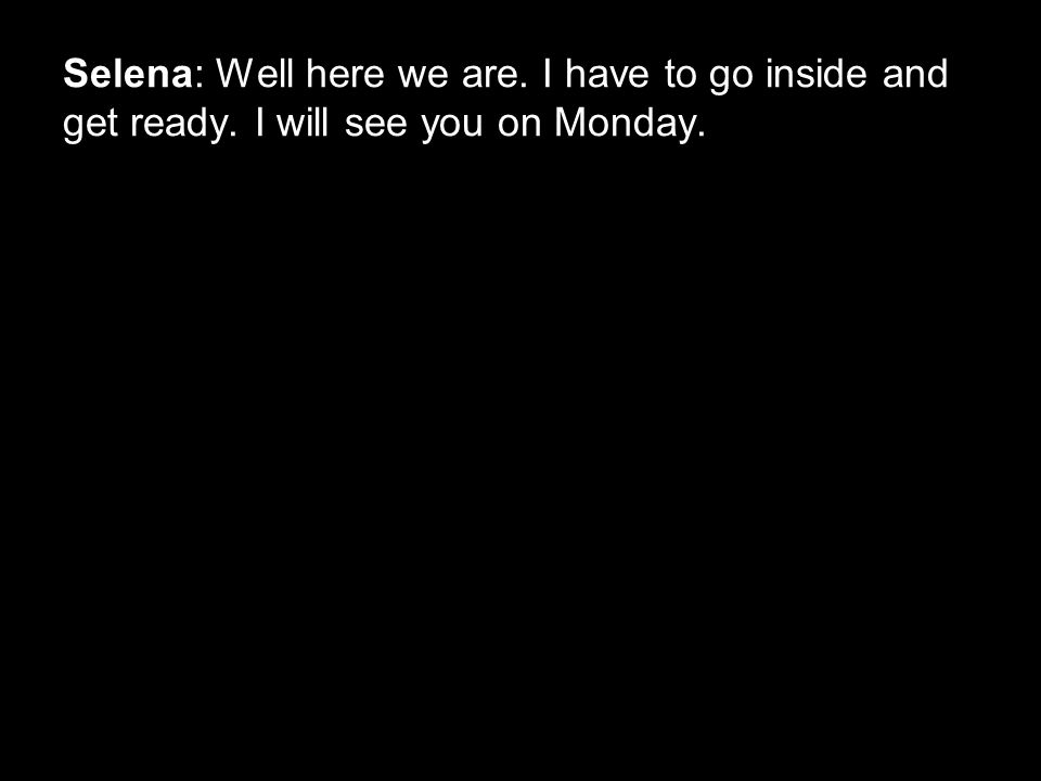 Selena: Well here we are. I have to go inside and get ready. I will see you on Monday.