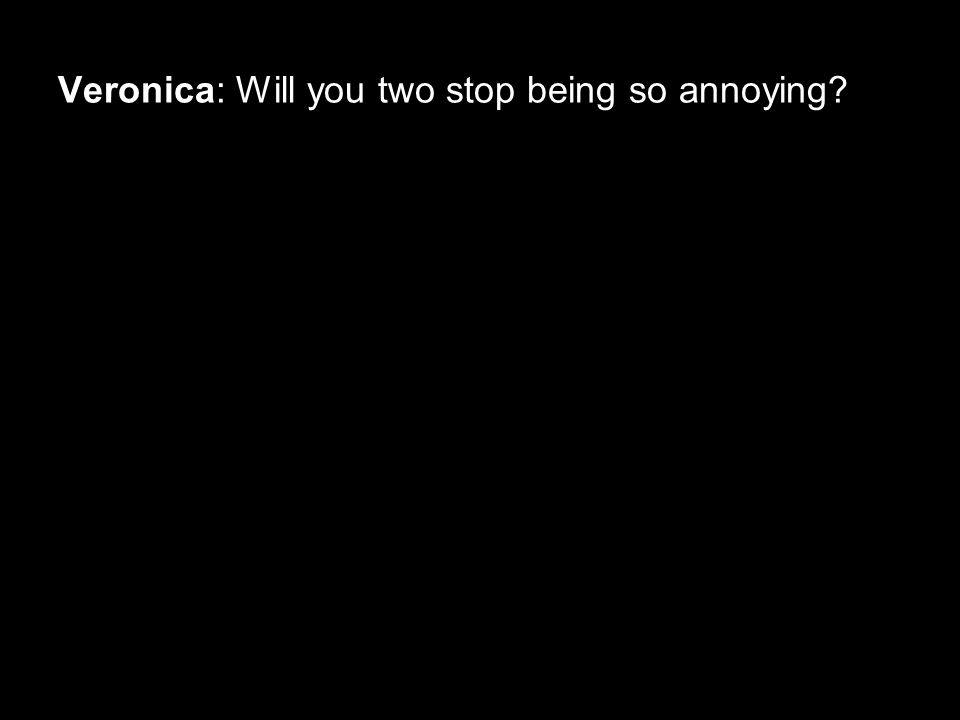 Veronica: Will you two stop being so annoying