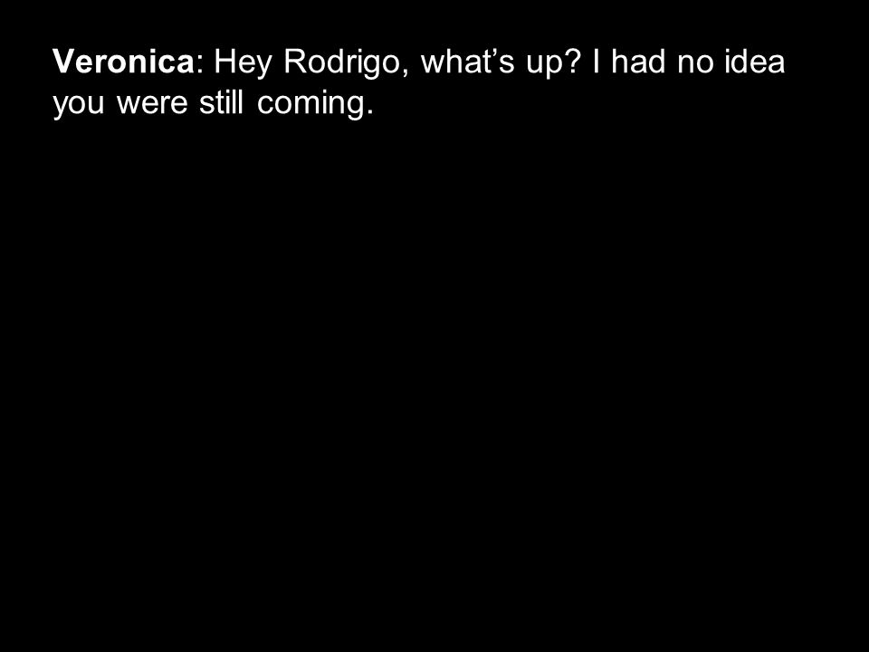 Veronica: Hey Rodrigo, what's up I had no idea you were still coming.