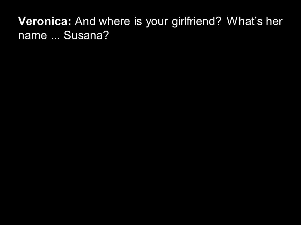 Veronica: And where is your girlfriend What's her name... Susana