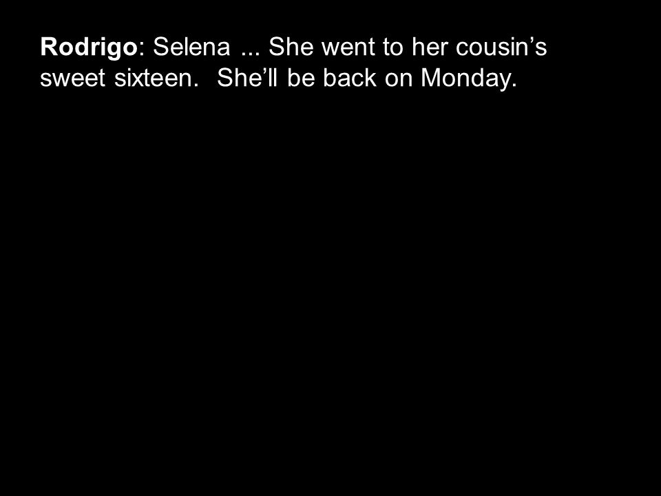 Rodrigo: Selena... She went to her cousin's sweet sixteen. She'll be back on Monday.
