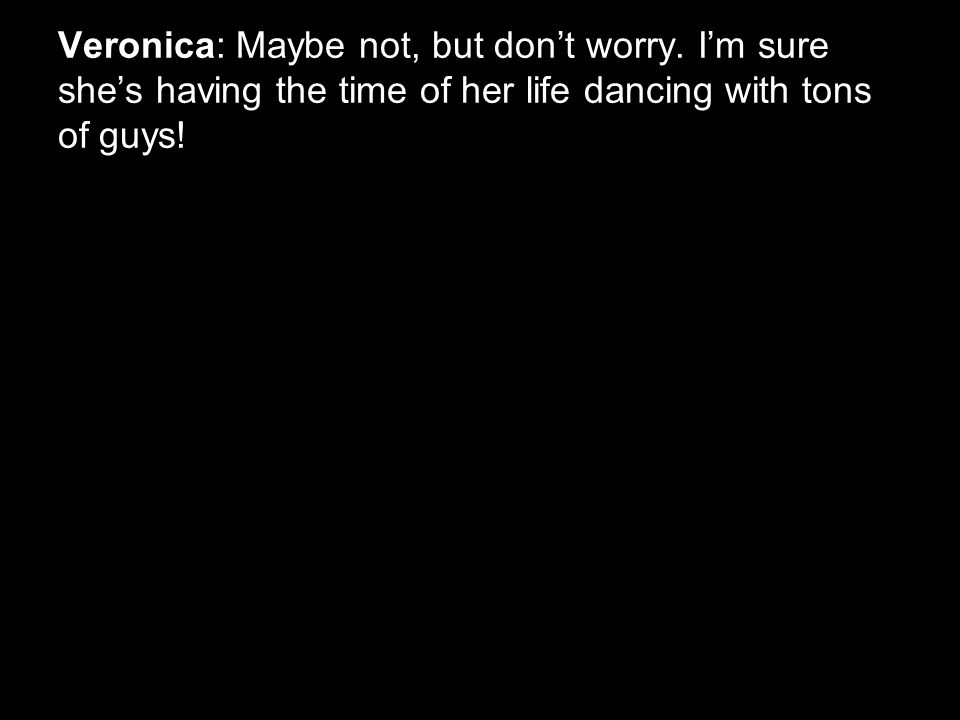 Veronica: Maybe not, but don't worry.