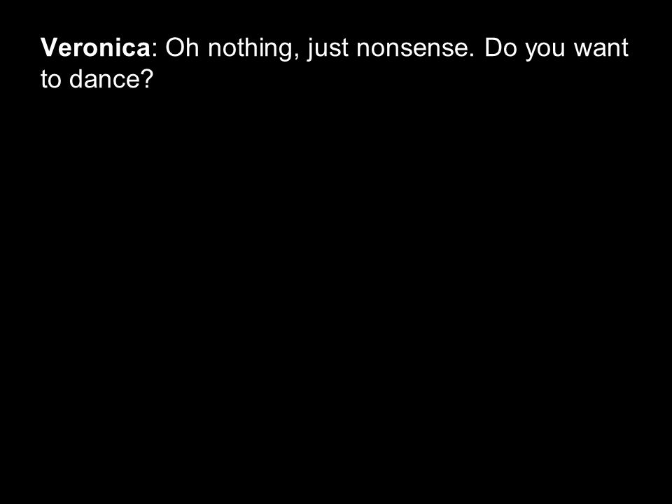 Veronica: Oh nothing, just nonsense. Do you want to dance