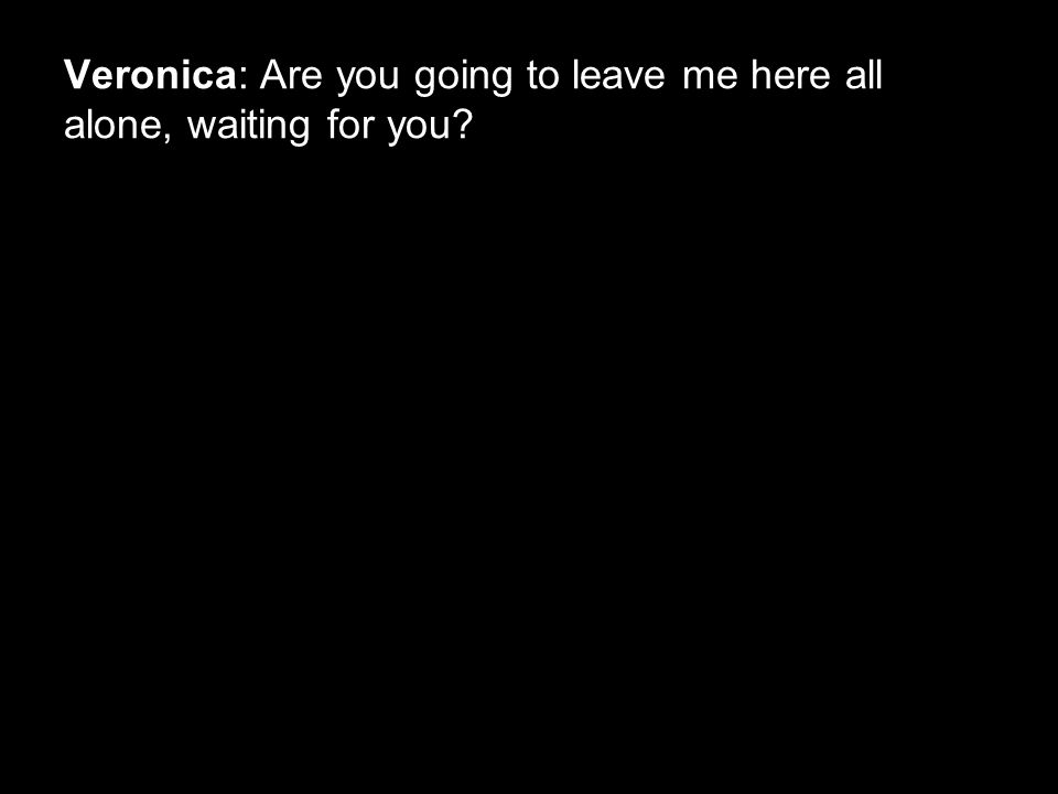 Veronica: Are you going to leave me here all alone, waiting for you