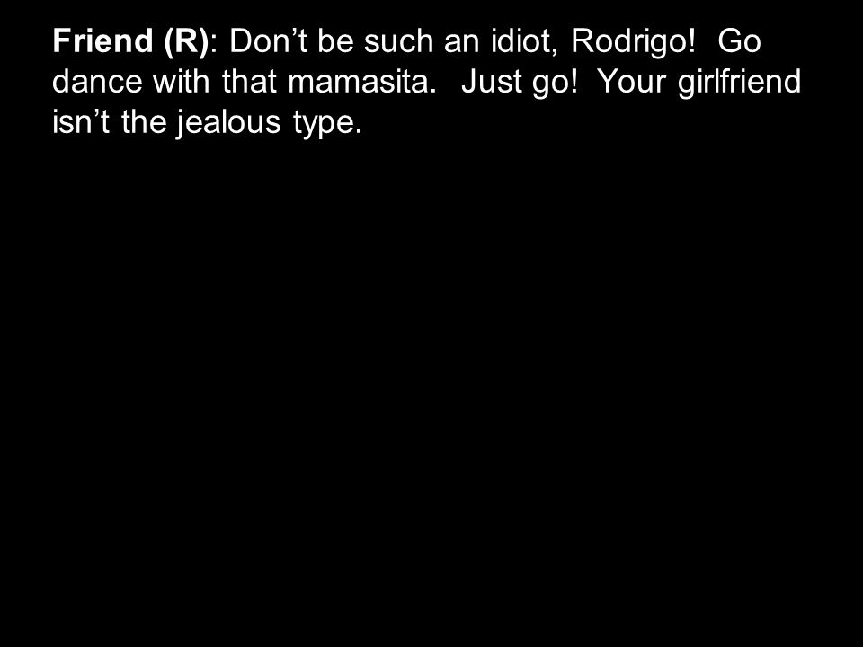 Friend (R): Don't be such an idiot, Rodrigo. Go dance with that mamasita.