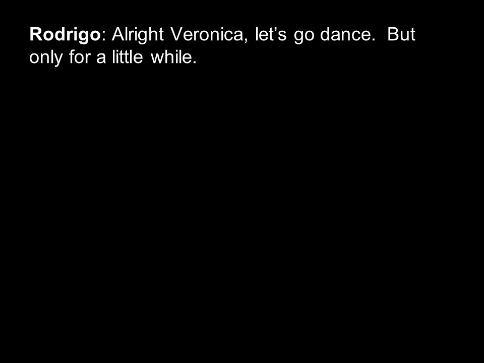 Rodrigo: Alright Veronica, let's go dance. But only for a little while.