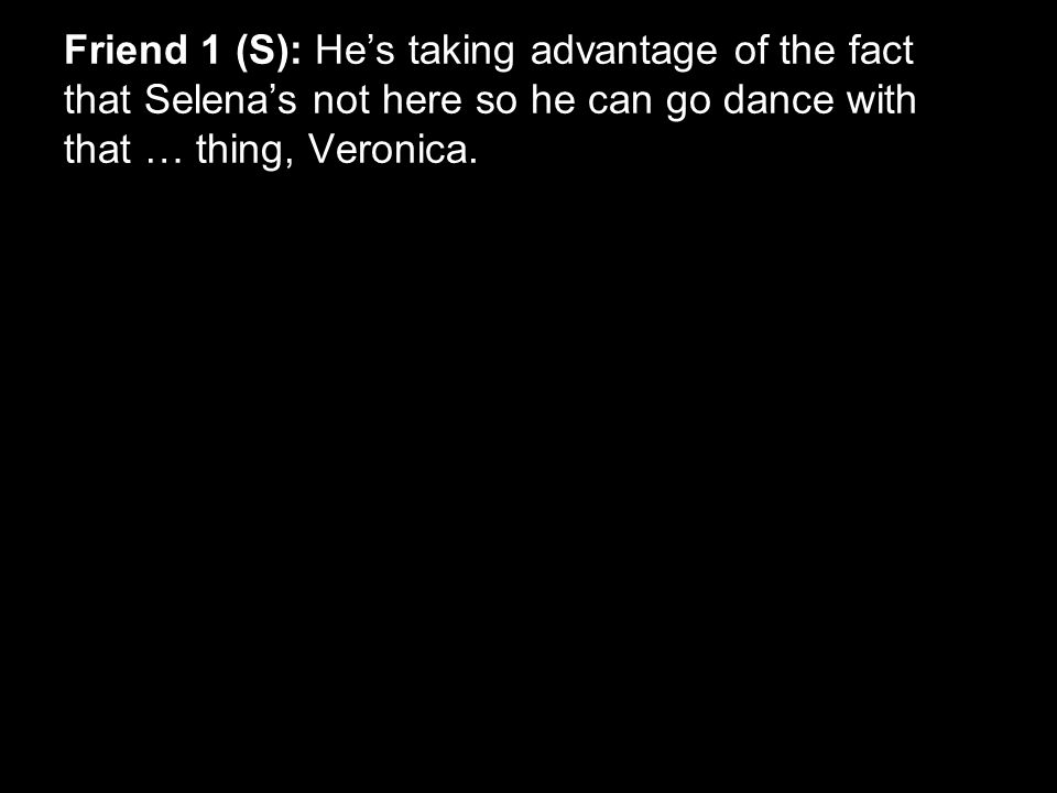 Friend 1 (S): He's taking advantage of the fact that Selena's not here so he can go dance with that … thing, Veronica.