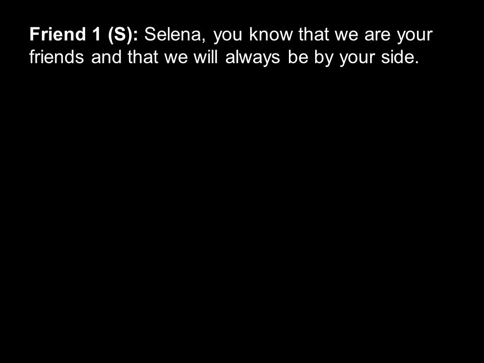 Friend 1 (S): Selena, you know that we are your friends and that we will always be by your side.