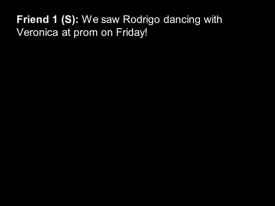 Friend 1 (S): We saw Rodrigo dancing with Veronica at prom on Friday!