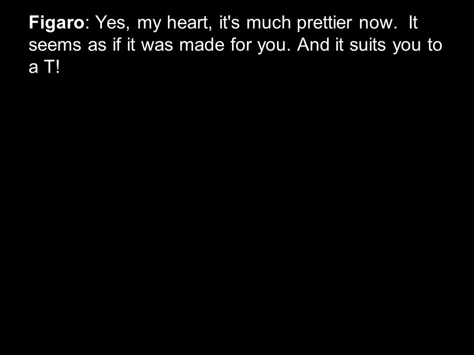 Figaro: Yes, my heart, it s much prettier now. It seems as if it was made for you.