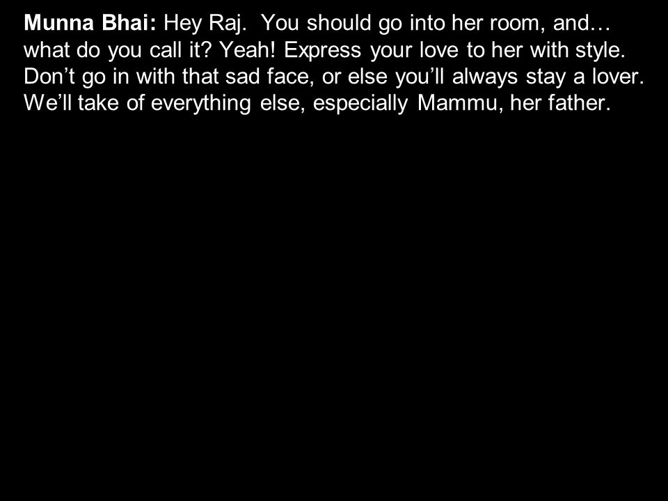 Munna Bhai: Hey Raj. You should go into her room, and… what do you call it.