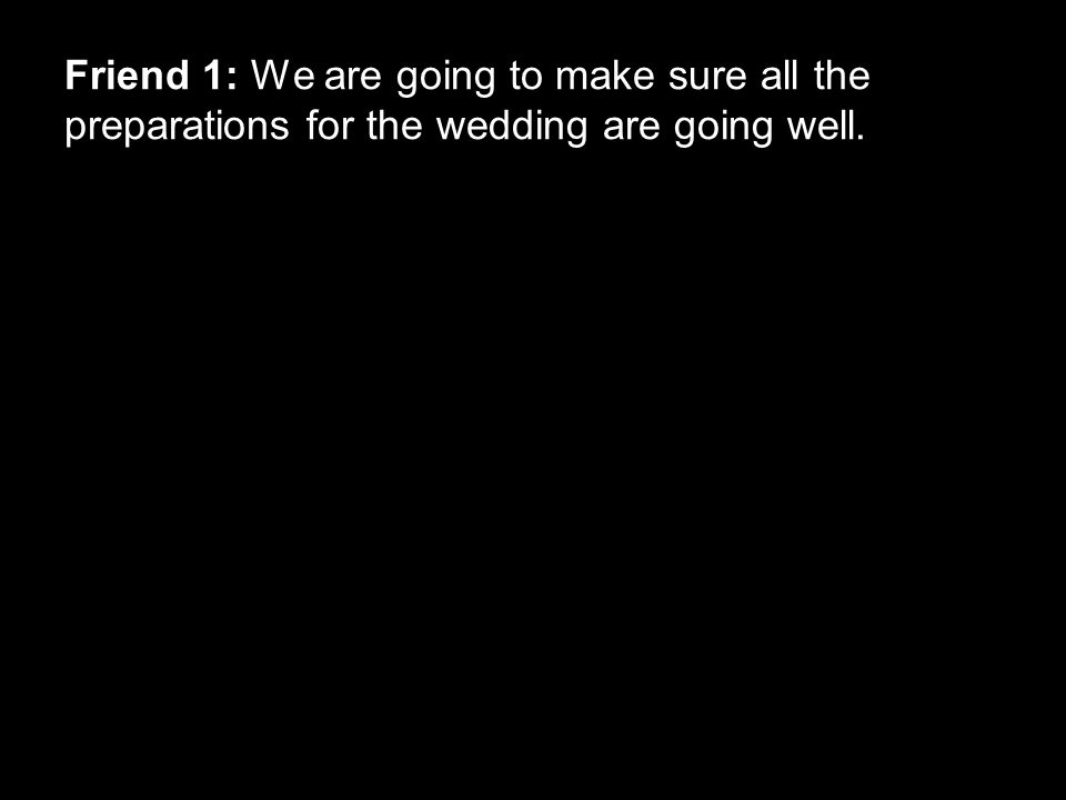 Friend 1: We are going to make sure all the preparations for the wedding are going well.