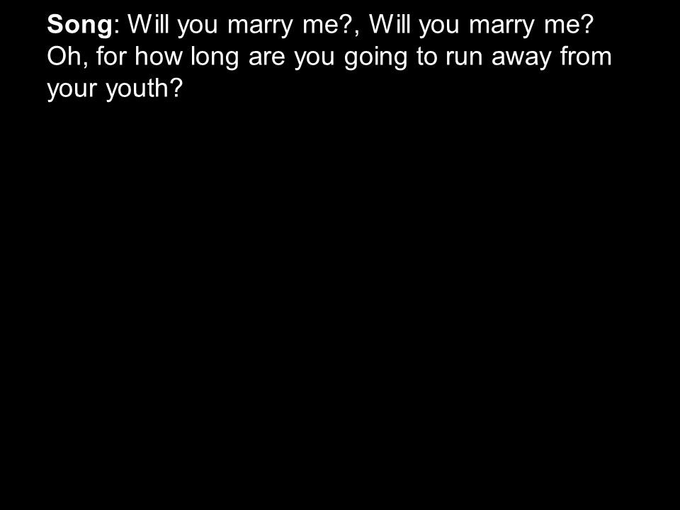 Song: Will you marry me , Will you marry me.