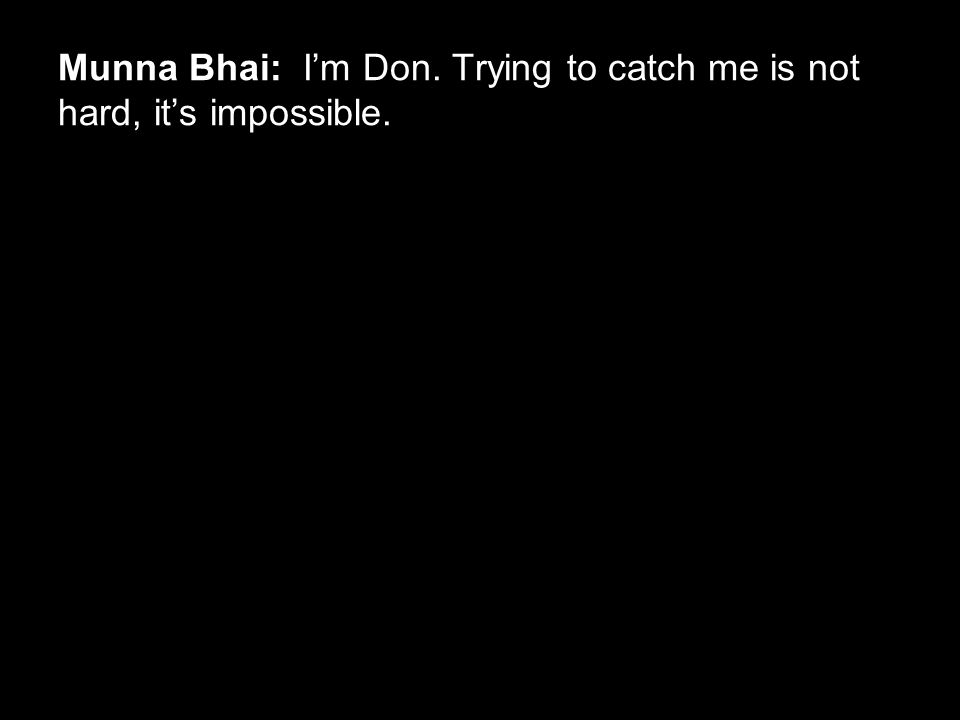 Munna Bhai: I'm Don. Trying to catch me is not hard, it's impossible.