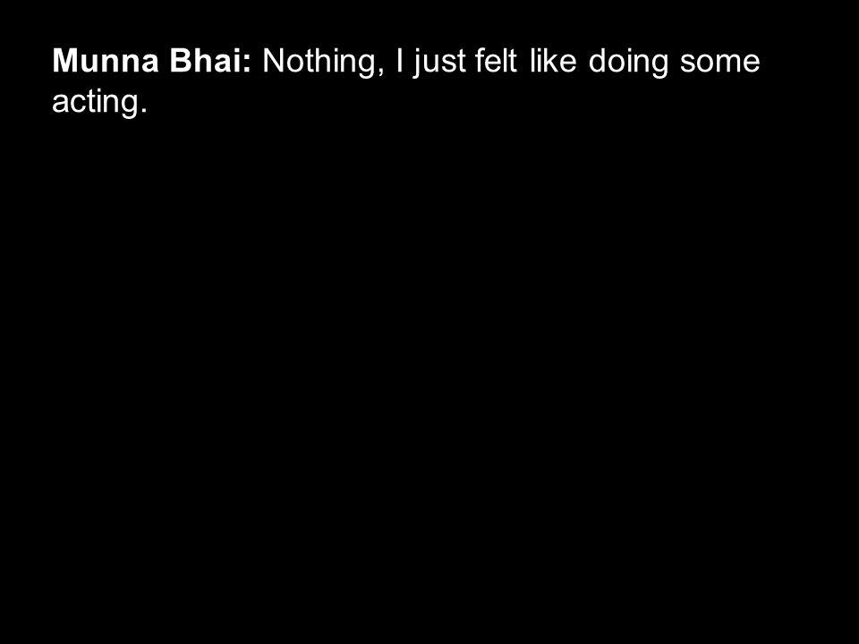 Munna Bhai: Nothing, I just felt like doing some acting.