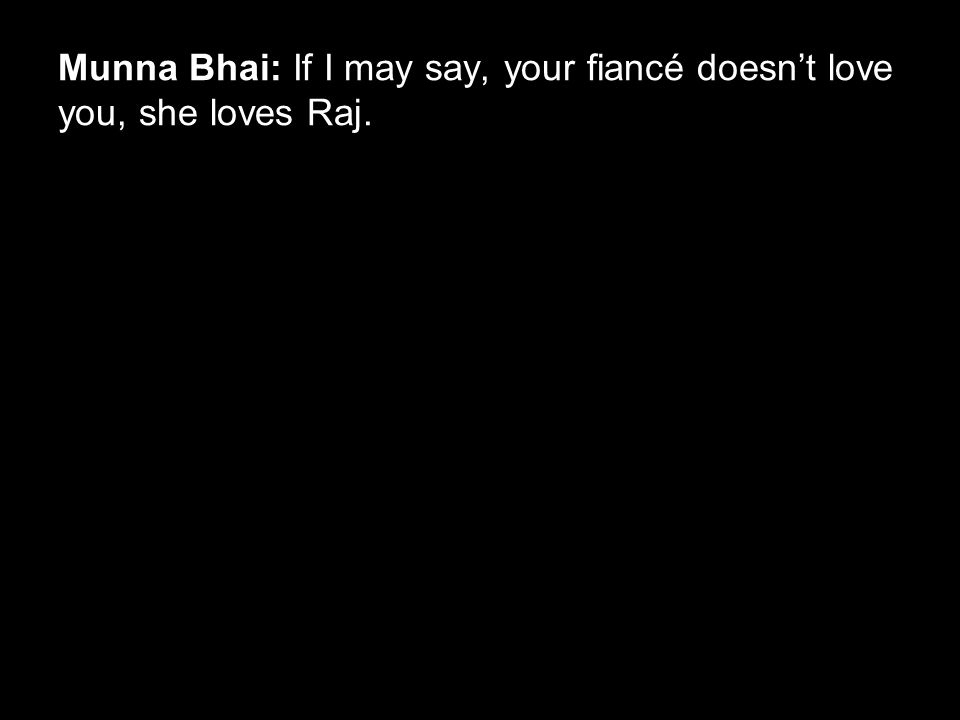 Munna Bhai: If I may say, your fiancé doesn't love you, she loves Raj.