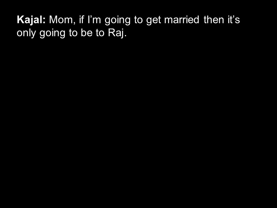 Kajal: Mom, if I'm going to get married then it's only going to be to Raj.