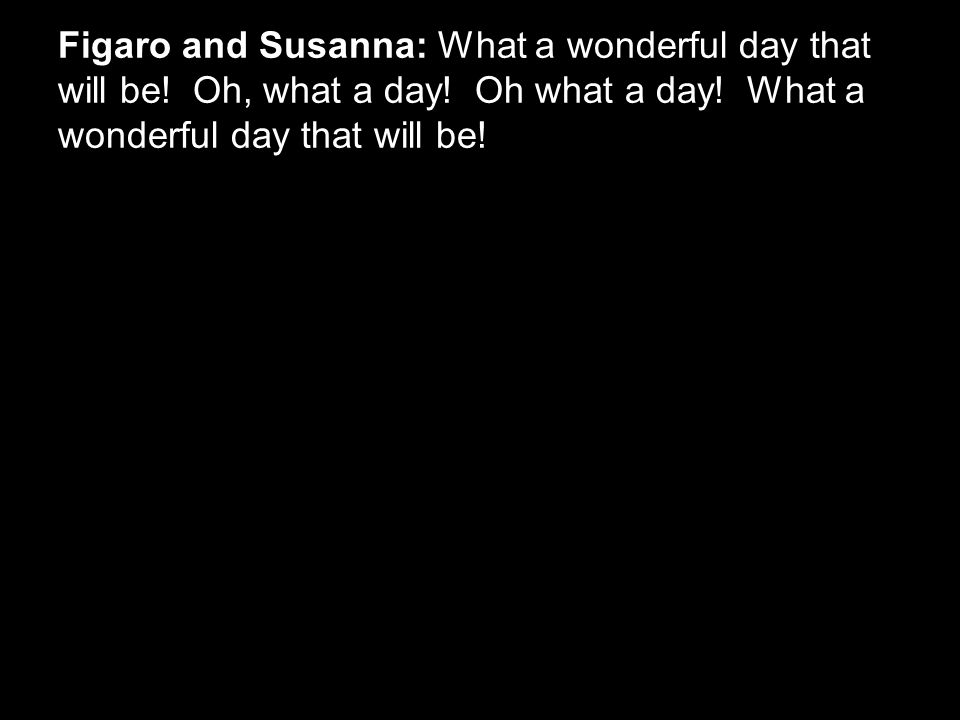 Figaro and Susanna: What a wonderful day that will be.