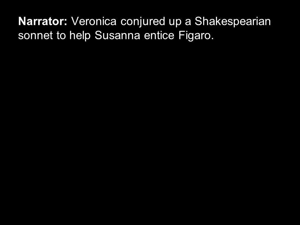 Narrator: Veronica conjured up a Shakespearian sonnet to help Susanna entice Figaro.